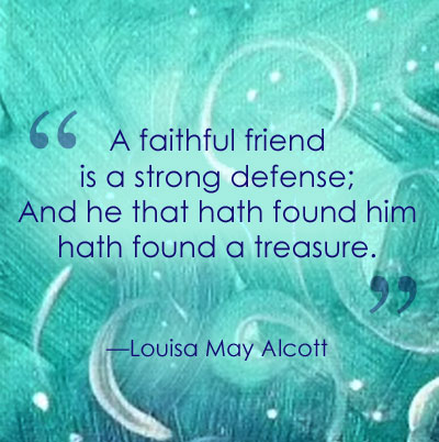 """A faithful friend is a strong defense; And he that hath found him hath found a treasure.""—Louisa May Alcott"
